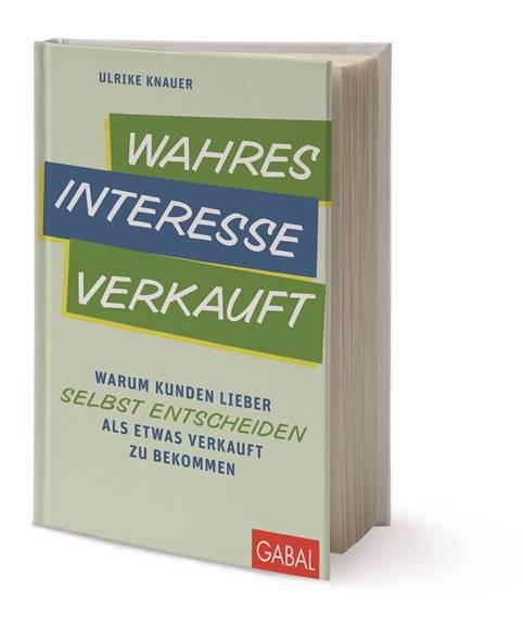 """Ulrike Knauer: """"Wahres Interesse verkauft: Warum Kunden lieber selbst entscheiden als etwas verkauft zu bekommen"""", Gabal, 224 S., 24,90 €."""